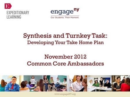 Www.engageNY.org Synthesis and Turnkey Task: Developing Your Take Home Plan November 2012 Common Core Ambassadors.