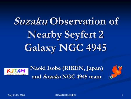 Aug. 21-23, 2006 KJYAM 慶州 1 Suzaku Observation of Nearby Seyfert 2 Galaxy NGC 4945 Naoki Isobe (RIKEN, Japan) and Suzaku NGC 4945 team.
