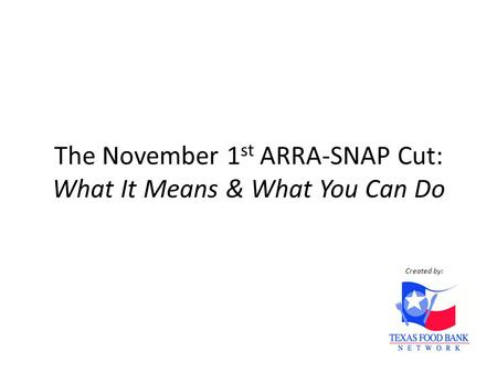 The November 1 st ARRA-SNAP Cut: What It Means & What You Can Do Created by: