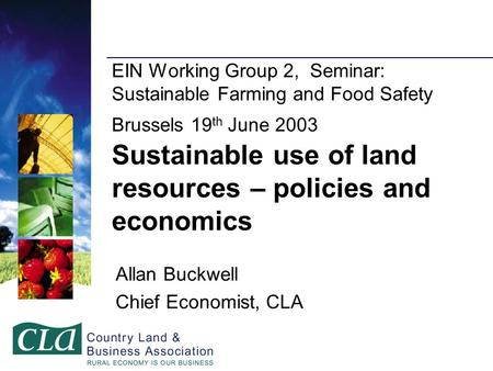 EIN Working Group 2, Seminar: Sustainable Farming and Food Safety Brussels 19 th June 2003 Sustainable use of land resources – policies and economics Allan.
