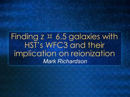 Finding z  6.5 galaxies with HST's WFC3 and their implication on reionization Mark Richardson.