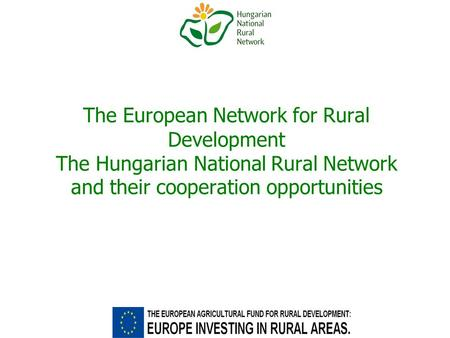 The European Network for Rural Development The Hungarian National Rural Network and their cooperation opportunities.