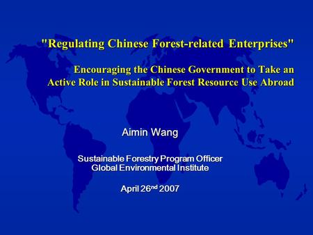 Aimin Wang Sustainable Forestry Program Officer Global Environmental Institute April 26 nd 2007 Regulating Chinese Forest-related Enterprises Encouraging.