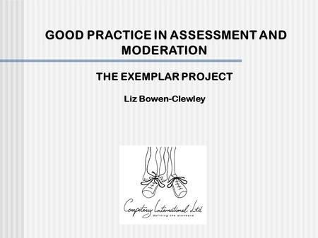 GOOD PRACTICE IN ASSESSMENT AND MODERATION THE EXEMPLAR PROJECT Liz Bowen-Clewley.