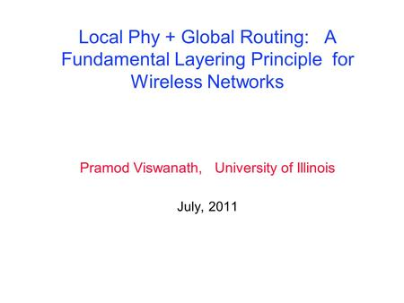 Local Phy + Global Routing: A Fundamental Layering Principle for Wireless Networks Pramod Viswanath, University of Illinois July, 2011.