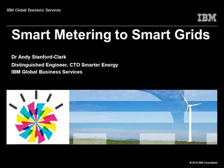 © 2010 IBM Corporation Smart Metering to Smart Grids Dr Andy Stanford-Clark Distinguished Engineer, CTO Smarter Energy IBM Global Business Services IBM.