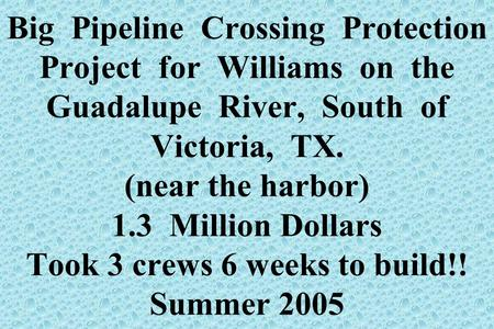 Big Pipeline Crossing Protection Project for Williams on the Guadalupe River, South of Victoria, TX. (near the harbor) 1.3 Million Dollars Took 3 crews.