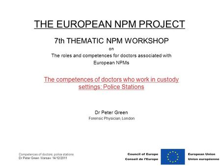 Competences of doctors; police stations Dr Peter Green Warsaw 14/12/2011 THE EUROPEAN NPM PROJECT 7th THEMATIC NPM WORKSHOP on The roles and competences.