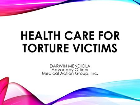HEALTH CARE FOR TORTURE VICTIMS DARWIN MENDIOLA Advocacy Officer Medical Action Group, Inc.