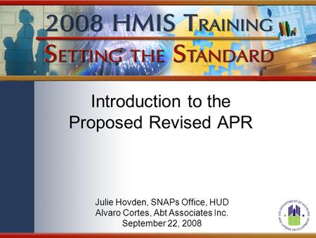 Introduction to the Proposed Revised APR Julie Hovden, SNAPs Office, HUD Alvaro Cortes, Abt Associates Inc. September 22, 2008.