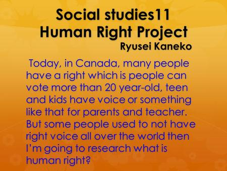 Social studies11 Human Right Project Ryusei Kaneko Today, in Canada, many people have a right which is people can vote more than 20 year-old, teen and.