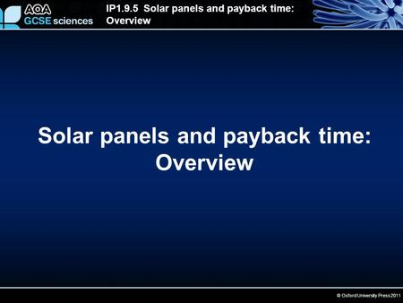© Oxford University Press 2011 IP1.9.5 Solar panels and payback time: Overview Solar panels and payback time: Overview.