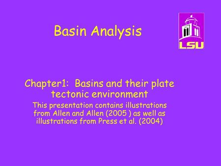 Basin Analysis Chapter1: Basins and their plate tectonic environment This presentation contains illustrations from Allen and Allen (2005 ) as well as illustrations.