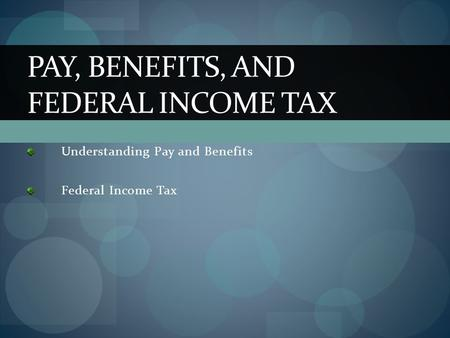 Understanding Pay and Benefits Federal Income Tax PAY, BENEFITS, AND FEDERAL INCOME TAX.