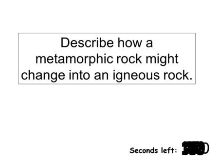 Describe how a metamorphic rock might change into an igneous rock. 180 170 160 150 140130120 110100 90 80 7060504030 20 1098765432 1 0 Seconds left: