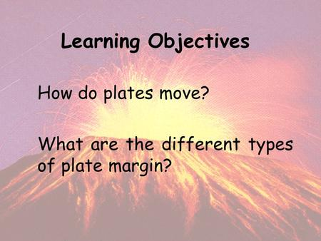 Learning Objectives How do plates move? What are the different types of plate margin?