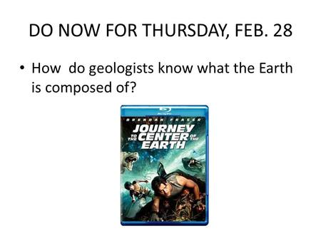 DO NOW FOR THURSDAY, FEB. 28 How do geologists know what the Earth is composed of?