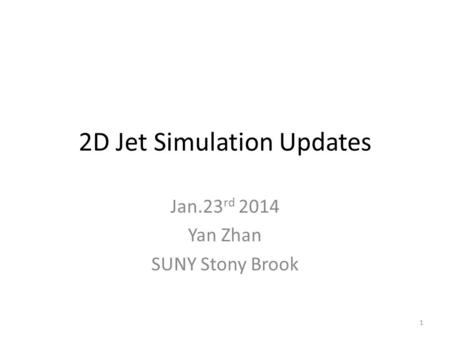 2D Jet Simulation Updates Jan.23 rd 2014 Yan Zhan SUNY Stony Brook 1.