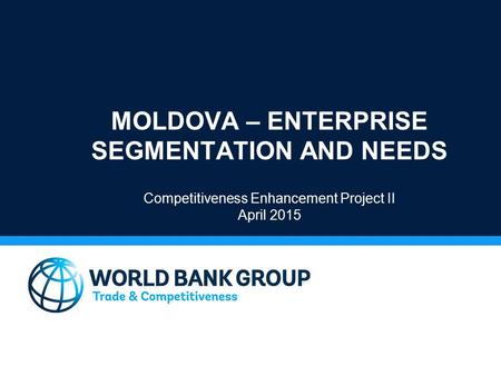 MOLDOVA – ENTERPRISE SEGMENTATION AND NEEDS Competitiveness Enhancement Project II April 2015.