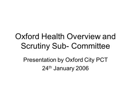 Oxford Health Overview and Scrutiny Sub- Committee Presentation by Oxford City PCT 24 th January 2006.