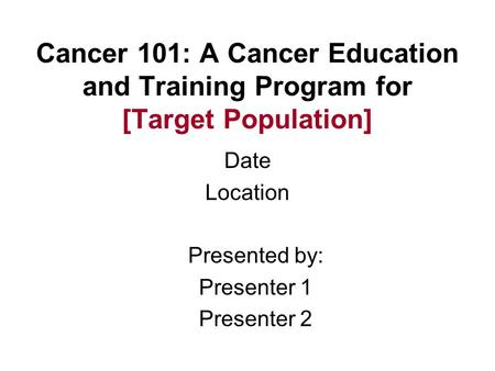 Cancer 101: A Cancer Education and Training Program for [Target Population] Date Location Presented by: Presenter 1 Presenter 2.