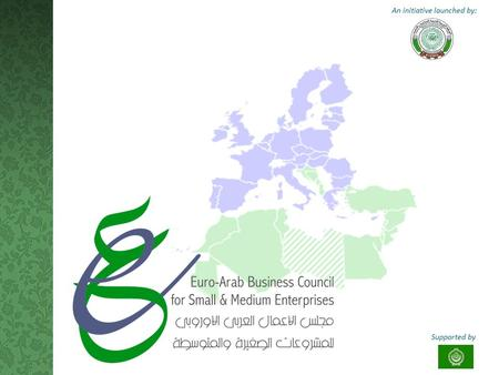 An initiative launched by: Supported by. T HE I DEA Raised as part of the recommendations concluded by the Euro-Arab Conference for Supporting SMEs (20-22.
