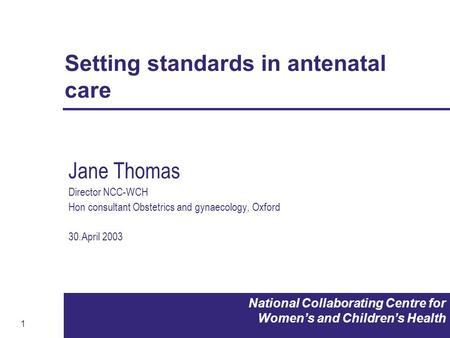 1 National Collaborating Centre for Women's and Children's Health Setting standards in antenatal care Jane Thomas Director NCC-WCH Hon consultant Obstetrics.