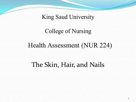 King Saud University College of Nursing Health Assessment (NUR 224) The Skin, Hair, and Nails 1.