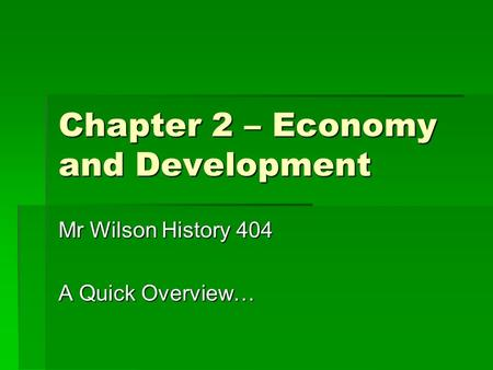 Chapter 2 – Economy and Development Mr Wilson History 404 A Quick Overview…