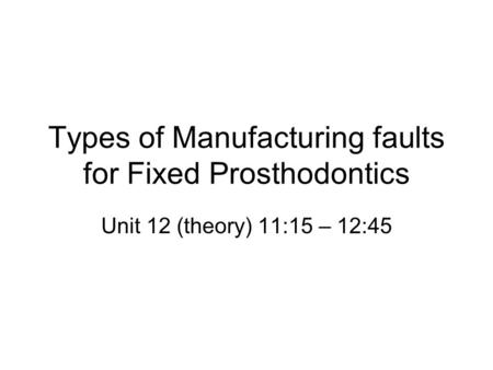 Types of Manufacturing faults for Fixed Prosthodontics Unit 12 (theory) 11:15 – 12:45.