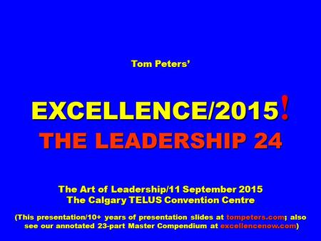 Tom Peters' EXCELLENCE/2015 ! THE LEADERSHIP 24 The Art of Leadership/11 September 2015 The Calgary TELUS Convention Centre (This presentation/10+ years.