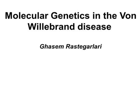 Molecular Genetics in the Von Willebrand disease Ghasem Rastegarlari.