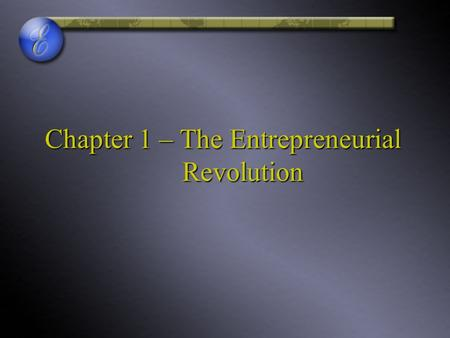 Chapter 1 – The Entrepreneurial Revolution. Entrepreneurs Challenging The Unknown.
