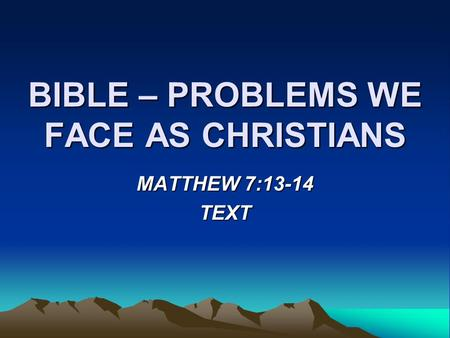 BIBLE – PROBLEMS WE FACE AS CHRISTIANS MATTHEW 7:13-14 TEXT.