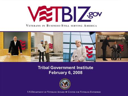 Tribal Government Institute February 6, 2008. Center for Veterans Enterprise Office of the Secretary Organizational Element 17 FTE in 3 Units: –Communications.