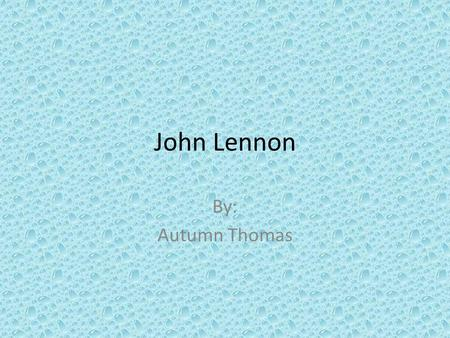 John Lennon By: Autumn Thomas. The Life of John Lennon If John Lennon had only ever been one of the Beatles, his artistic immortality would already have.