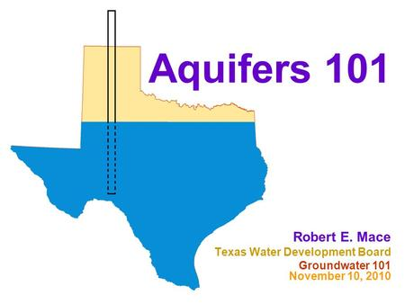 Aquifers 101 Robert E. Mace Texas Water Development Board Groundwater 101 November 10, 2010.