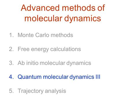 Advanced methods of molecular dynamics 1.Monte Carlo methods 2.Free energy calculations 3.Ab initio molecular dynamics 4.Quantum molecular dynamics III.