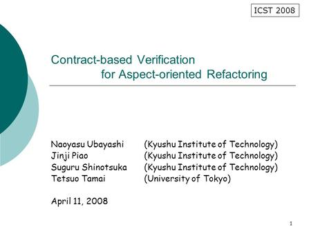 1 Contract-based Verification for Aspect-oriented Refactoring Naoyasu Ubayashi(Kyushu Institute of Technology) Jinji Piao(Kyushu Institute of Technology)