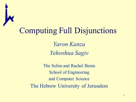1 Computing Full Disjunctions Yaron Kanza Yehoshua Sagiv The Selim and Rachel Benin School of Engineering and Computer Science The Hebrew University of.