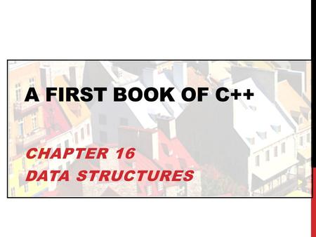 A FIRST BOOK OF C++ CHAPTER 16 DATA STRUCTURES. OBJECTIVES In this chapter, you will learn about: Single Structures Arrays of Structures Structures as.