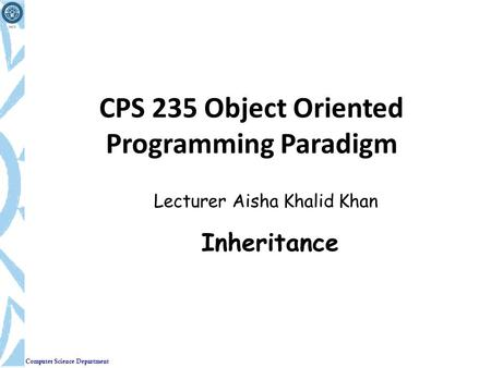 Computer Science Department CPS 235 Object Oriented Programming Paradigm Lecturer Aisha Khalid Khan Inheritance.