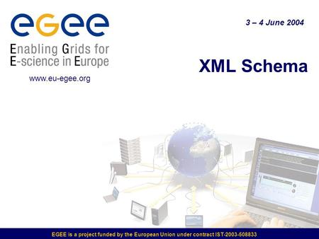 EGEE is a project funded by the European Union under contract IST-2003-508833 XML Schema 3 – 4 June 2004 www.eu-egee.org.