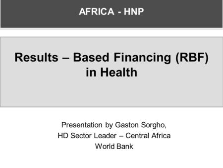 Results – Based <strong>Financing</strong> (RBF) in Health Presentation by Gaston Sorgho, HD Sector Leader – Central Africa World Bank AFRICA - HNP.