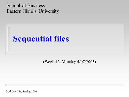Sequential files School of Business Eastern Illinois University © Abdou Illia, Spring 2003 (Week 12, Monday 4/07/2003)