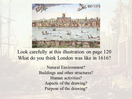 Look carefully at this illustration on page 120 What do you think London was like in 1616? Natural Environment? Buildings and other structures? Human activities?