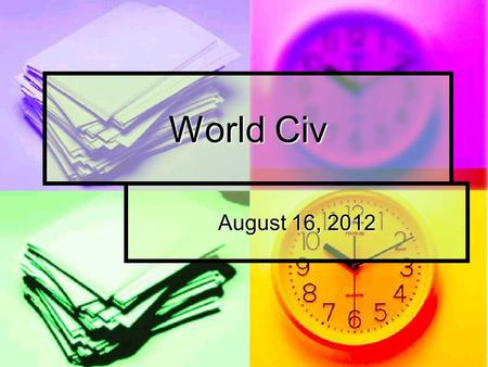 World Civ August 16, 2012. The Dating of Time Have you ever given much thought to time? How important are dates and time to your daily life?