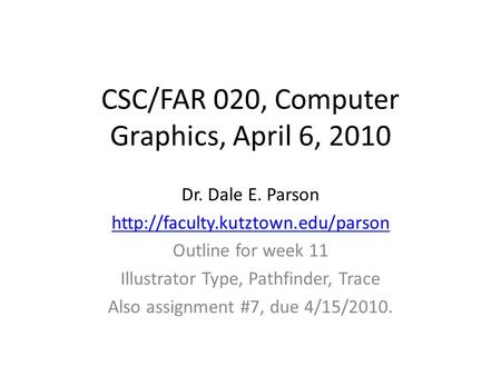 CSC/FAR 020, Computer Graphics, April 6, 2010 Dr. Dale E. Parson  Outline for week 11 Illustrator Type, Pathfinder, Trace.