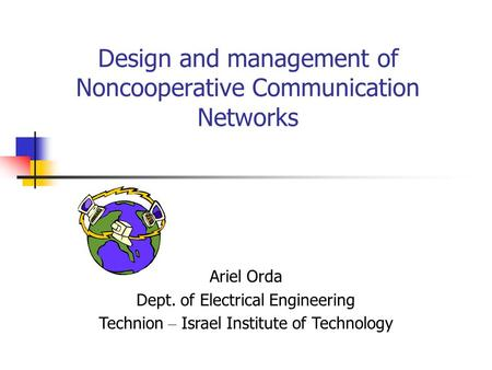 Design and management of Noncooperative Communication Networks Ariel Orda Dept. of Electrical Engineering Technion – Israel Institute of Technology.