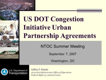 US DOT Congestion Initiative Urban Partnership Agreements NTOC Summer Meeting September 7, 2007 Washington, DC Jeffrey F. Paniati Associate Administrator,